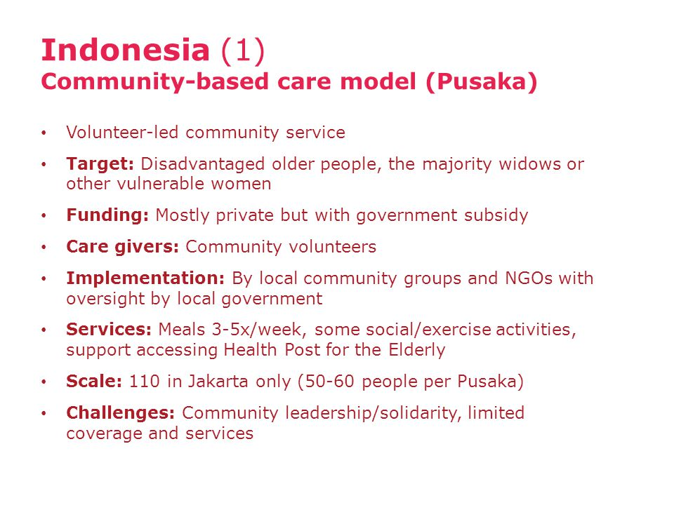Indonesia (1) Community-based care model (Pusaka) Volunteer-led community service Target: Disadvantaged older people, the majority widows or other vulnerable women Funding: Mostly private but with government subsidy Care givers: Community volunteers Implementation: By local community groups and NGOs with oversight by local government Services: Meals 3-5x/week, some social/exercise activities, support accessing Health Post for the Elderly Scale: 110 in Jakarta only (50-60 people per Pusaka) Challenges: Community leadership/solidarity, limited coverage and services