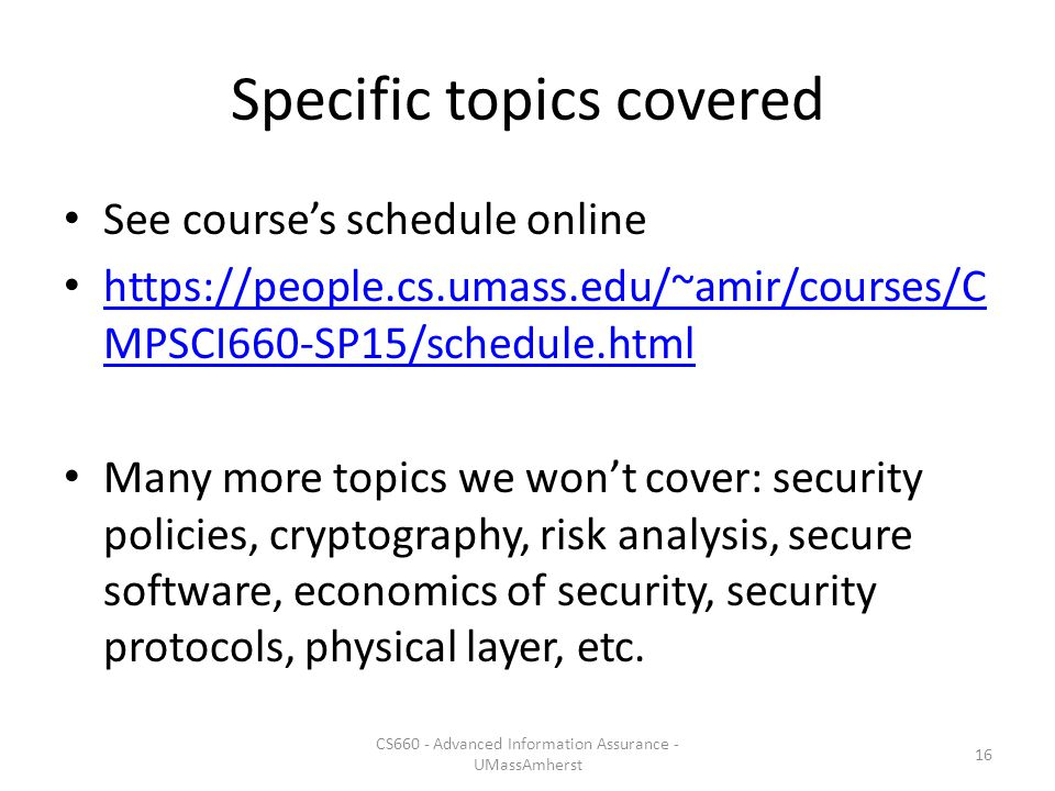 Specific topics covered See course's schedule online https://people.cs.umass.edu/~amir/courses/C MPSCI660-SP15/schedule.html https://people.cs.umass.edu/~amir/courses/C MPSCI660-SP15/schedule.html Many more topics we won't cover: security policies, cryptography, risk analysis, secure software, economics of security, security protocols, physical layer, etc.