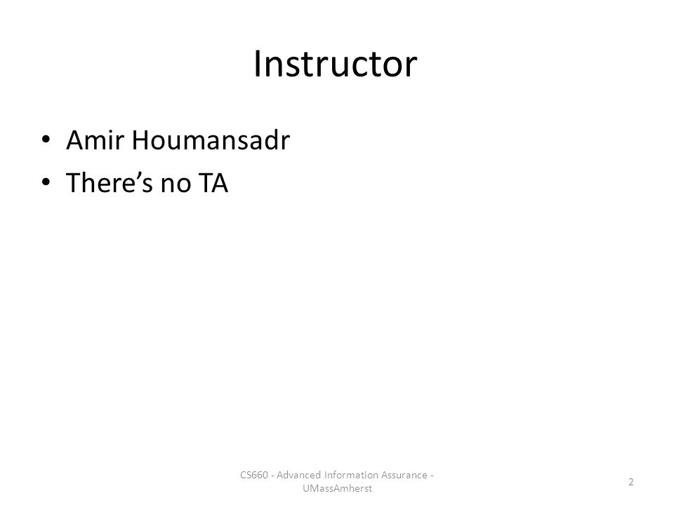 Instructor Amir Houmansadr There's no TA CS660 - Advanced Information Assurance - UMassAmherst 2