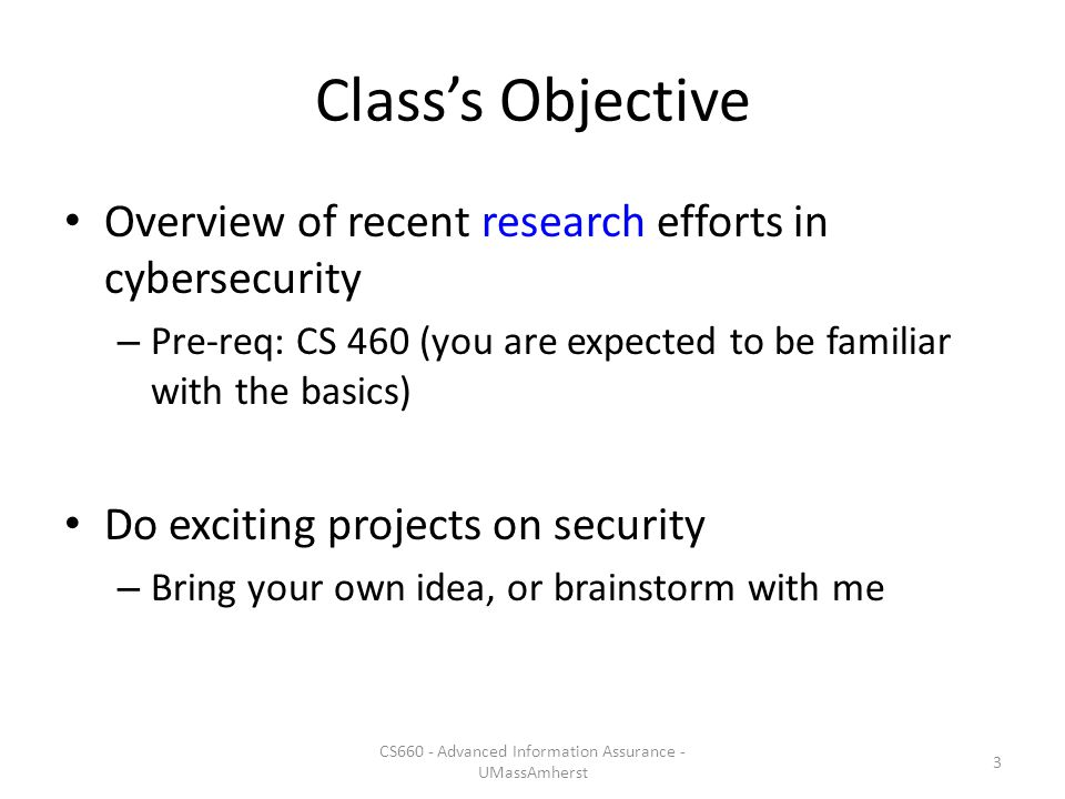 Class's Objective Overview of recent research efforts in cybersecurity – Pre-req: CS 460 (you are expected to be familiar with the basics) Do exciting projects on security – Bring your own idea, or brainstorm with me CS660 - Advanced Information Assurance - UMassAmherst 3