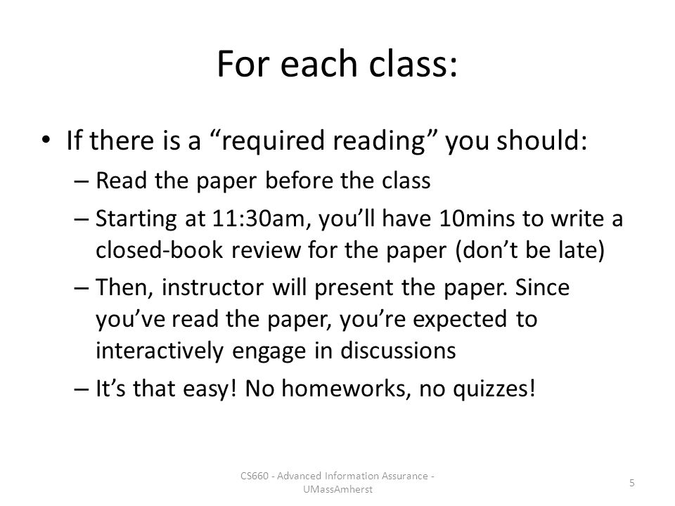 For each class: If there is a required reading you should: – Read the paper before the class – Starting at 11:30am, you'll have 10mins to write a closed-book review for the paper (don't be late) – Then, instructor will present the paper.