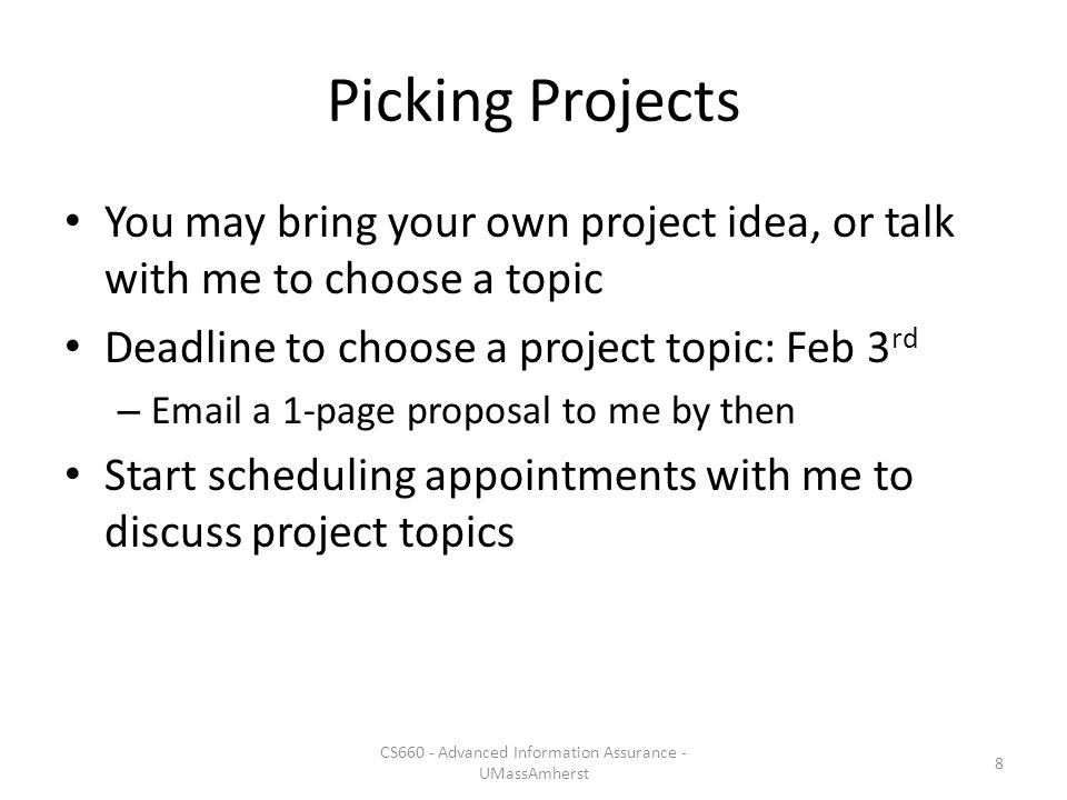 Picking Projects You may bring your own project idea, or talk with me to choose a topic Deadline to choose a project topic: Feb 3 rd – Email a 1-page proposal to me by then Start scheduling appointments with me to discuss project topics CS660 - Advanced Information Assurance - UMassAmherst 8