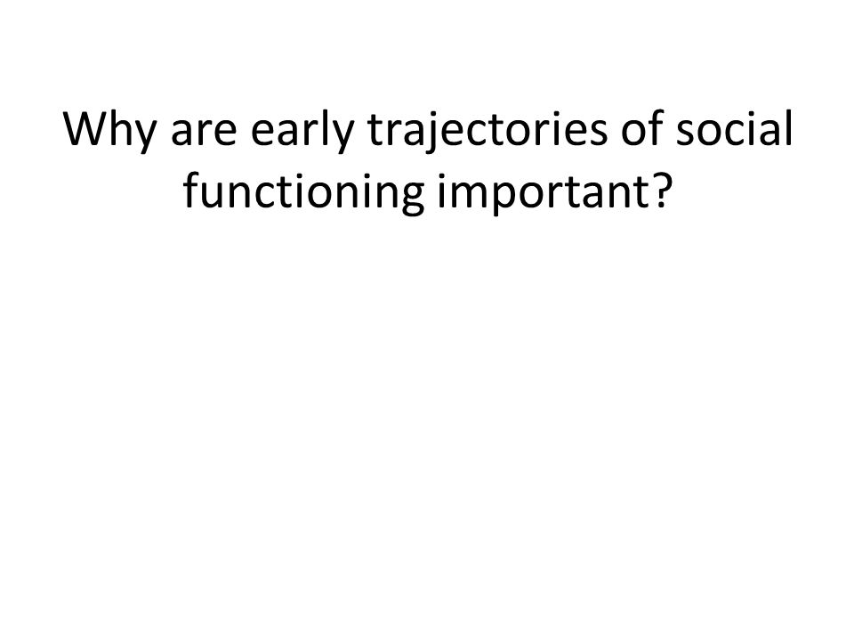 Why are early trajectories of social functioning important?