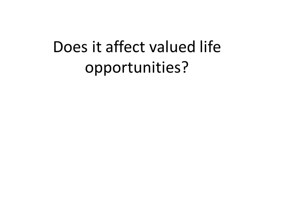 Does it affect valued life opportunities?