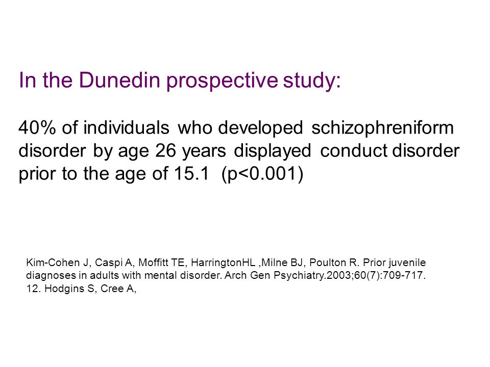 In the Dunedin prospective study: 40% of individuals who developed schizophreniform disorder by age 26 years displayed conduct disorder prior to the age of 15.1 (p<0.001) Kim-Cohen J, Caspi A, Moffitt TE, HarringtonHL,Milne BJ, Poulton R.