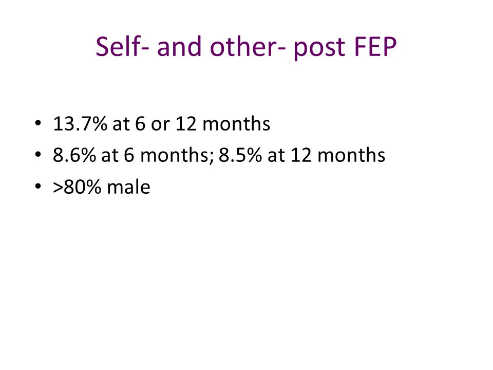 Self- and other- post FEP 13.7% at 6 or 12 months 8.6% at 6 months; 8.5% at 12 months >80% male
