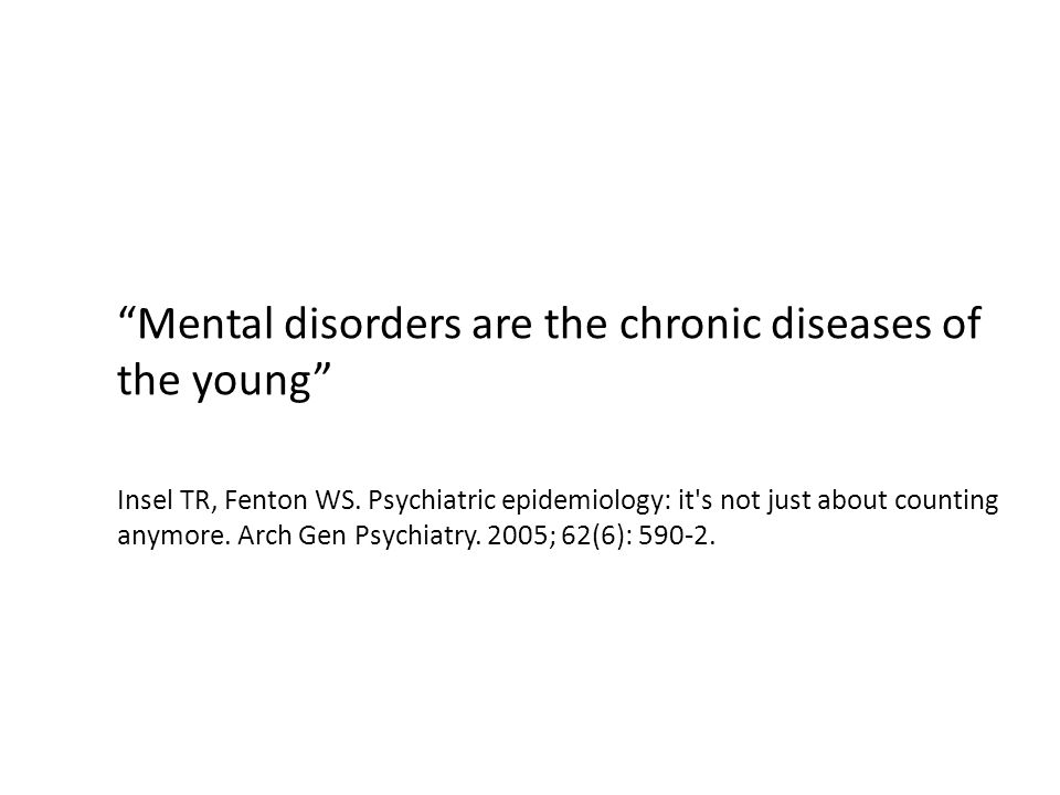 Mental disorders are the chronic diseases of the young Insel TR, Fenton WS.