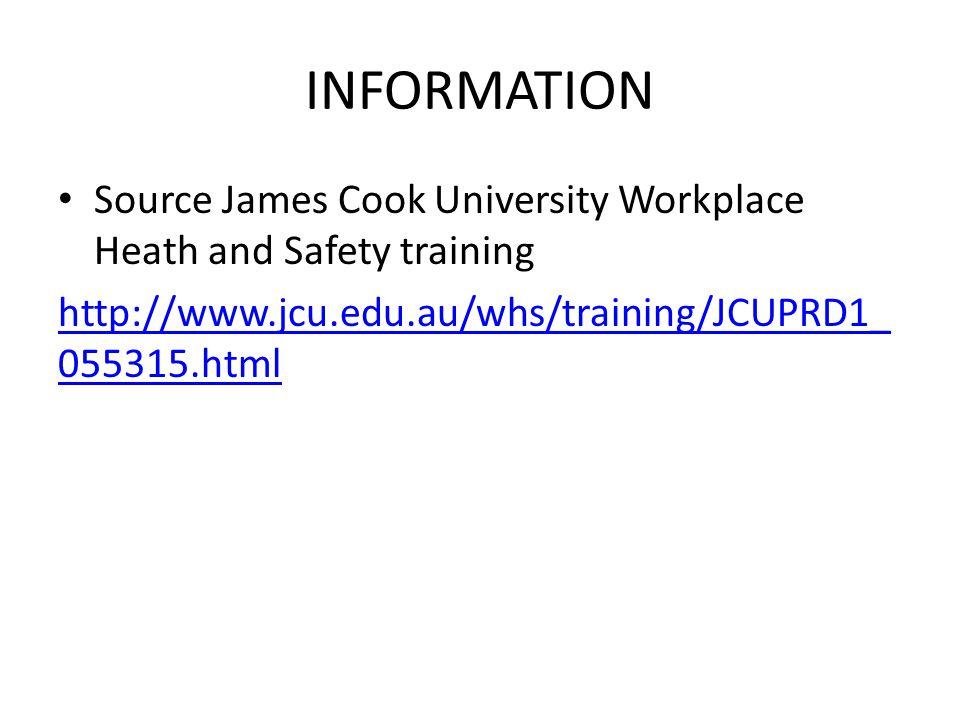 INFORMATION Source James Cook University Workplace Heath and Safety training http://www.jcu.edu.au/whs/training/JCUPRD1_ 055315.html