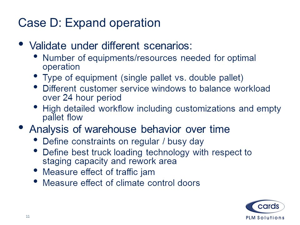 Case D: Expand operation Validate under different scenarios: Number of equipments/resources needed for optimal operation Type of equipment (single pallet vs.