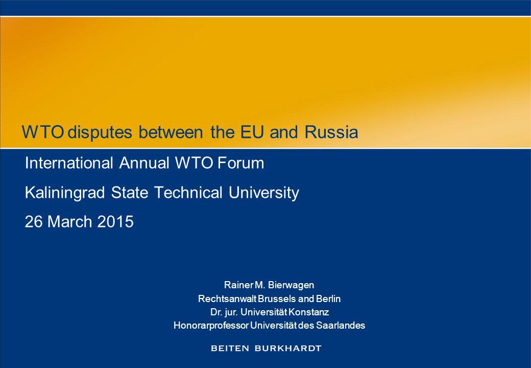 WTO disputes between the EU and Russia International Annual WTO Forum Kaliningrad State Technical University 26 March 2015 Rainer M. Bierwagen Rechtsa