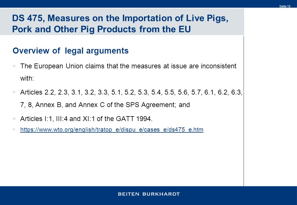 Seite 15 DS 475, Measures on the Importation of Live Pigs, Pork and Other Pig Products from the EU Overview of legal arguments  The European Union claims that the measures at issue are inconsistent with:  Articles 2.2, 2.3, 3.1, 3.2, 3.3, 5.1, 5.2, 5.3, 5.4, 5.5, 5.6, 5.7, 6.1, 6.2, 6.3, 7, 8, Annex B, and Annex C of the SPS Agreement; and  Articles I:1, III:4 and XI:1 of the GATT 1994.