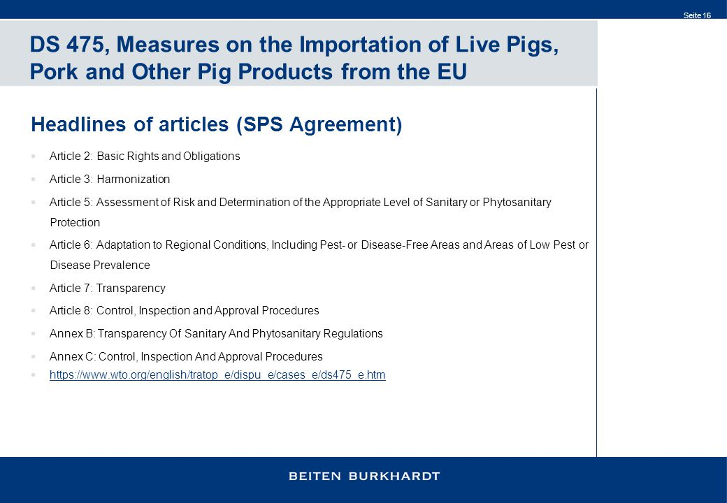 Seite 16 DS 475, Measures on the Importation of Live Pigs, Pork and Other Pig Products from the EU Headlines of articles (SPS Agreement)  Article 2: Basic Rights and Obligations  Article 3: Harmonization  Article 5: Assessment of Risk and Determination of the Appropriate Level of Sanitary or Phytosanitary Protection  Article 6: Adaptation to Regional Conditions, Including Pest- or Disease-Free Areas and Areas of Low Pest or Disease Prevalence  Article 7: Transparency  Article 8: Control, Inspection and Approval Procedures  Annex B: Transparency Of Sanitary And Phytosanitary Regulations  Annex C: Control, Inspection And Approval Procedures  https://www.wto.org/english/tratop_e/dispu_e/cases_e/ds475_e.htm https://www.wto.org/english/tratop_e/dispu_e/cases_e/ds475_e.htm