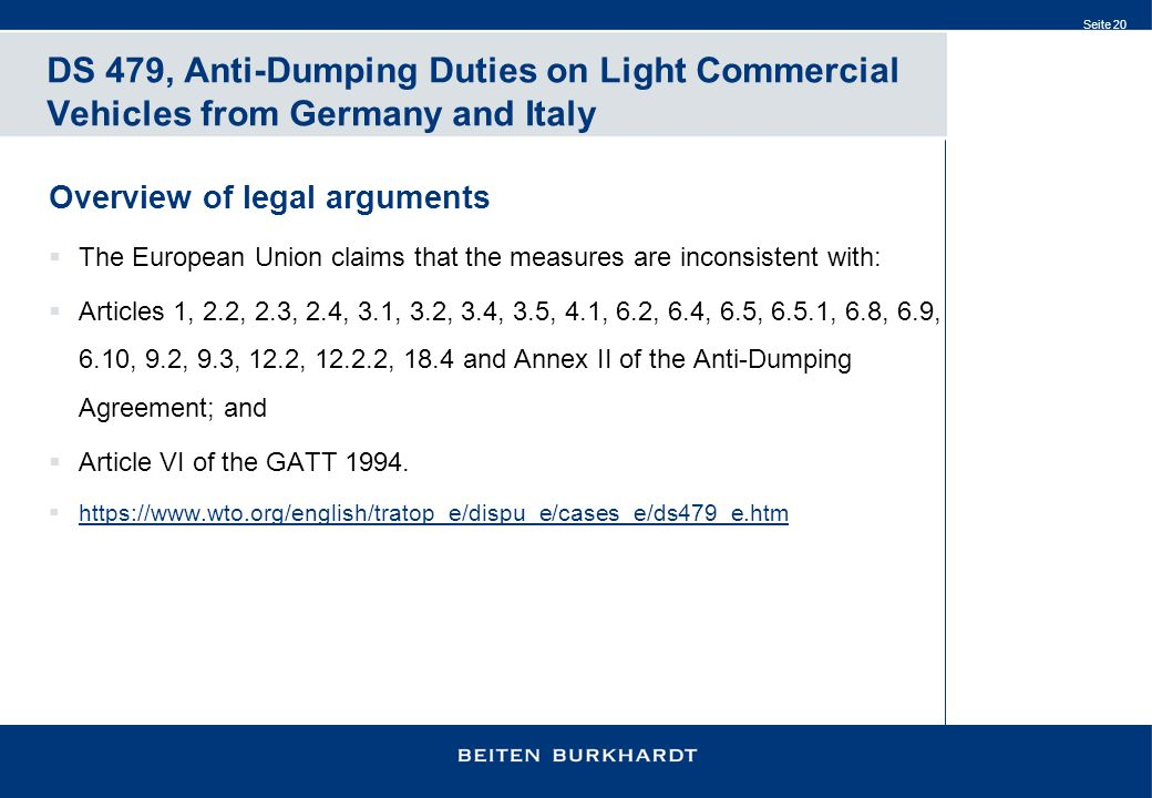 Seite 20 DS 479, Anti-Dumping Duties on Light Commercial Vehicles from Germany and Italy Overview of legal arguments  The European Union claims that the measures are inconsistent with:  Articles 1, 2.2, 2.3, 2.4, 3.1, 3.2, 3.4, 3.5, 4.1, 6.2, 6.4, 6.5, 6.5.1, 6.8, 6.9, 6.10, 9.2, 9.3, 12.2, 12.2.2, 18.4 and Annex II of the Anti ‑ Dumping Agreement; and  Article VI of the GATT 1994.