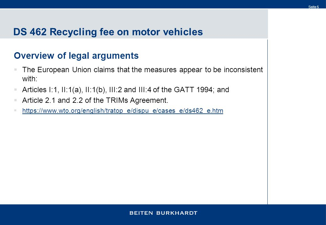 Seite 5 DS 462 Recycling fee on motor vehicles Overview of legal arguments  The European Union claims that the measures appear to be inconsistent with:  Articles I:1, II:1(a), II:1(b), III:2 and III:4 of the GATT 1994; and  Article 2.1 and 2.2 of the TRIMs Agreement.