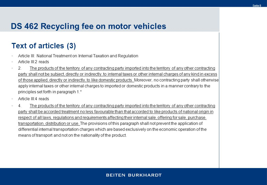 Seite 8 DS 462 Recycling fee on motor vehicles Text of articles (3)  Article III: National Treatment on Internal Taxation and Regulation  Article III:2 reads  2.