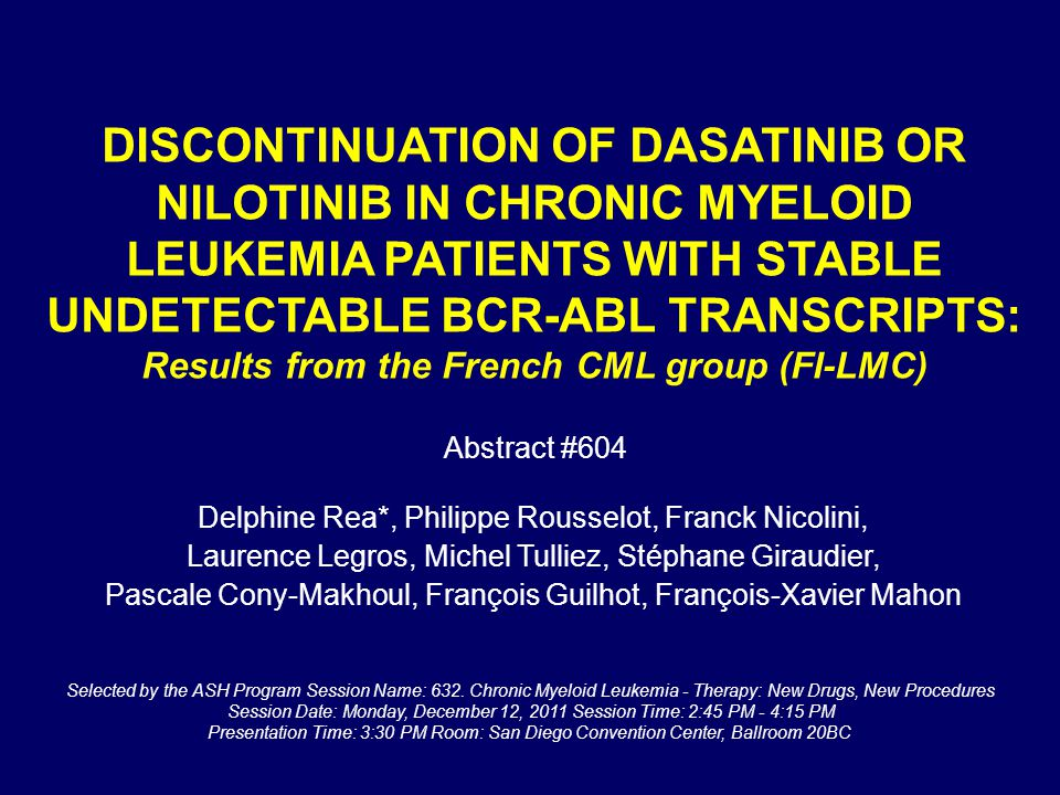 DISCONTINUATION OF DASATINIB OR NILOTINIB IN CHRONIC MYELOID LEUKEMIA PATIENTS WITH STABLE UNDETECTABLE BCR-ABL TRANSCRIPTS: Results from the French CML group (FI-LMC) Delphine Rea*, Philippe Rousselot, Franck Nicolini, Laurence Legros, Michel Tulliez, Stéphane Giraudier, Pascale Cony-Makhoul, François Guilhot, François-Xavier Mahon Selected by the ASH Program Session Name: 632.