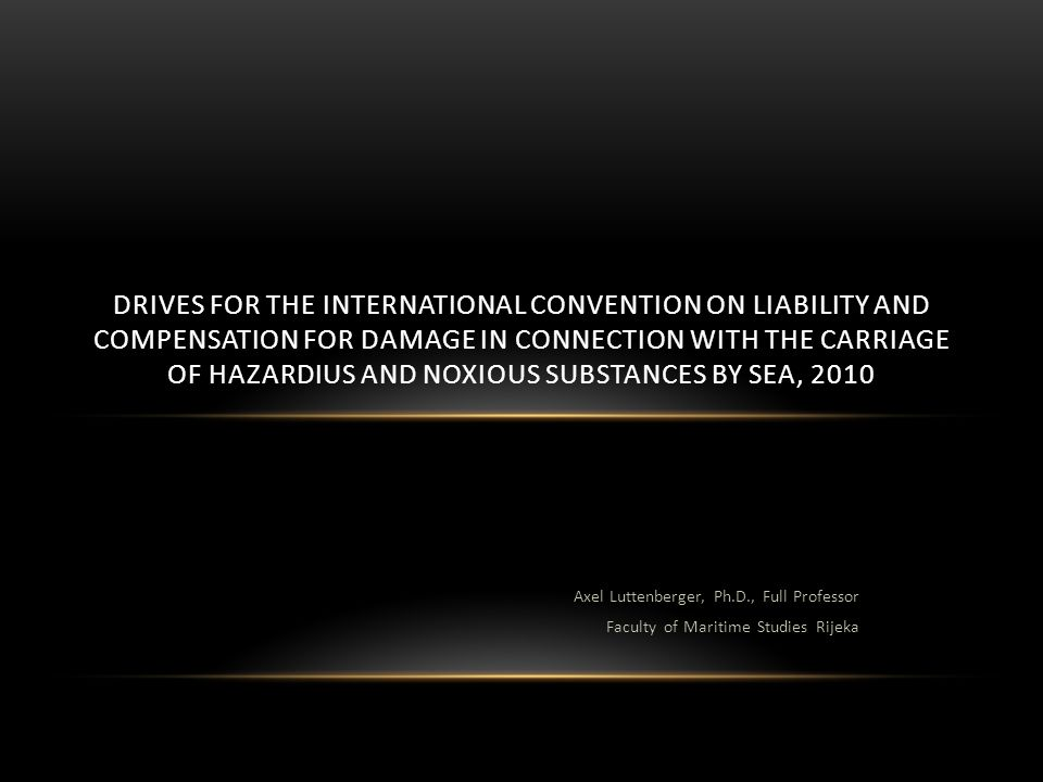 Axel Luttenberger, Ph.D., Full Professor Faculty of Maritime Studies Rijeka DRIVES FOR THE INTERNATIONAL CONVENTION ON LIABILITY AND COMPENSATION FOR DAMAGE IN CONNECTION WITH THE CARRIAGE OF HAZARDIUS AND NOXIOUS SUBSTANCES BY SEA, 2010