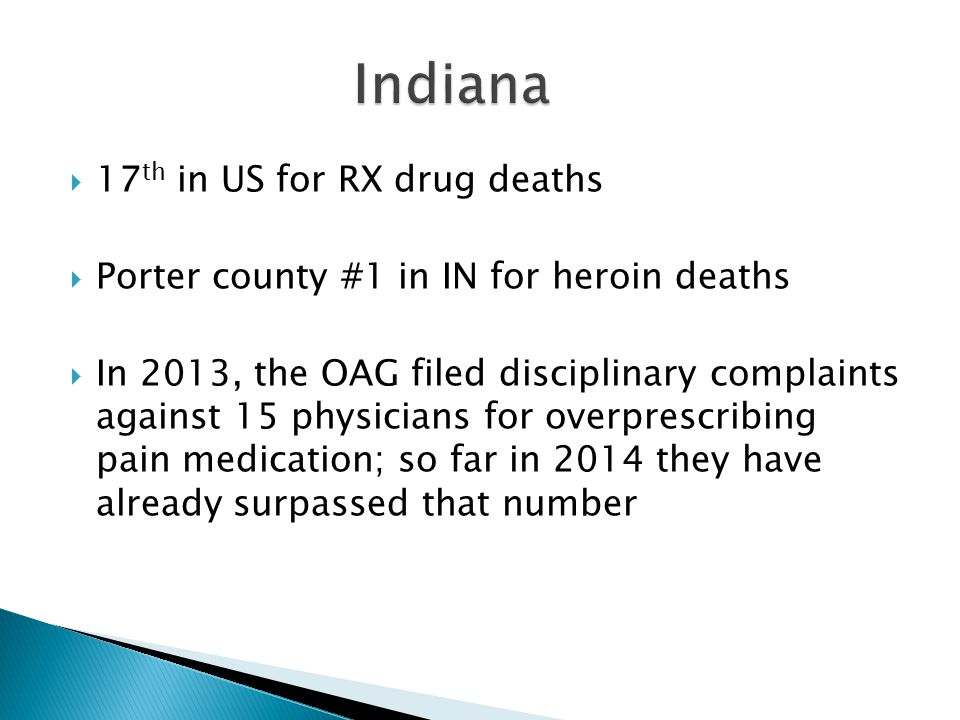  17 th in US for RX drug deaths  Porter county #1 in IN for heroin deaths  In 2013, the OAG filed disciplinary complaints against 15 physicians for overprescribing pain medication; so far in 2014 they have already surpassed that number