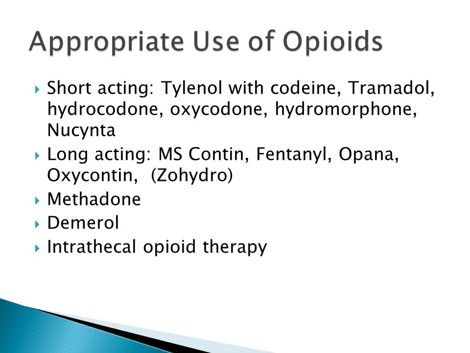  Short acting: Tylenol with codeine, Tramadol, hydrocodone, oxycodone, hydromorphone, Nucynta  Long acting: MS Contin, Fentanyl, Opana, Oxycontin, (Zohydro)  Methadone  Demerol  Intrathecal opioid therapy