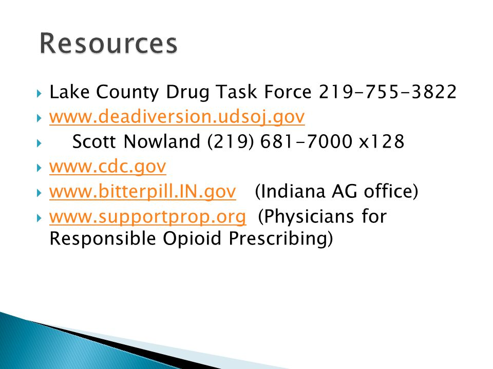  Lake County Drug Task Force 219-755-3822  www.deadiversion.udsoj.gov www.deadiversion.udsoj.gov  Scott Nowland (219) 681-7000 x128  www.cdc.gov www.cdc.gov  www.bitterpill.IN.gov (Indiana AG office) www.bitterpill.IN.gov  www.supportprop.org (Physicians for Responsible Opioid Prescribing) www.supportprop.org