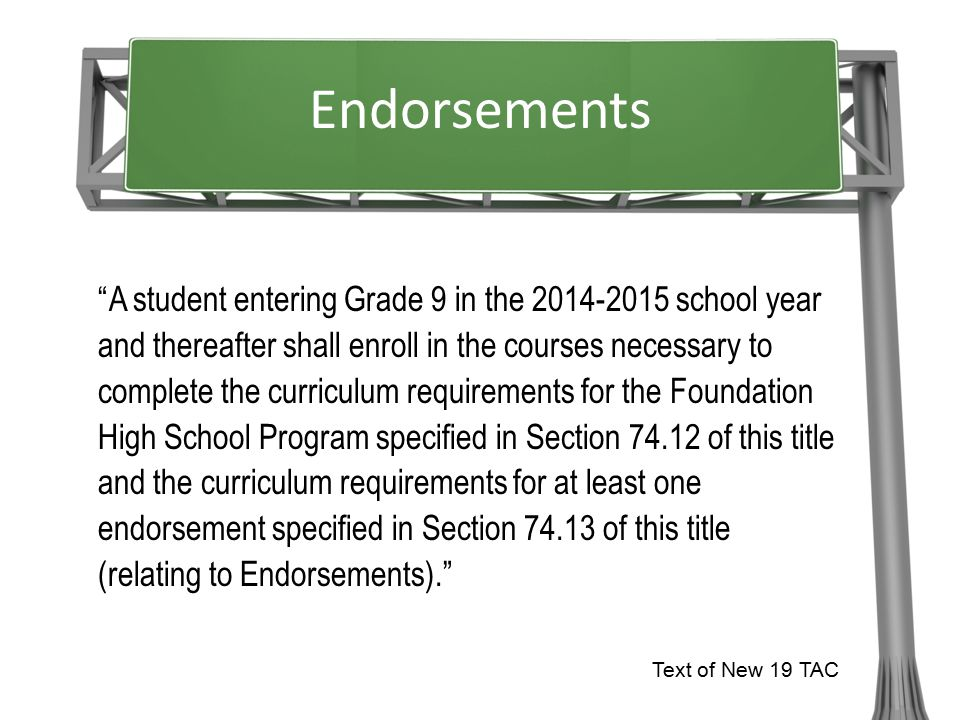 A student entering Grade 9 in the 2014-2015 school year and thereafter shall enroll in the courses necessary to complete the curriculum requirements for the Foundation High School Program specified in Section 74.12 of this title and the curriculum requirements for at least one endorsement specified in Section 74.13 of this title (relating to Endorsements). Text of New 19 TAC Endorsements