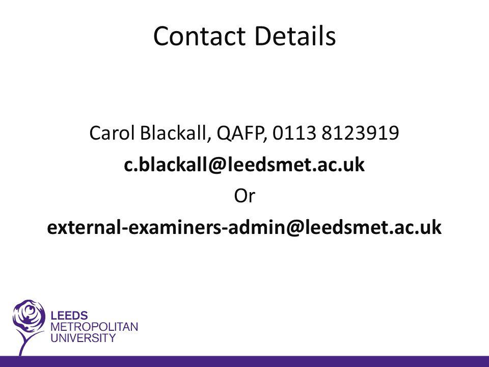 Contact Details Carol Blackall, QAFP, 0113 8123919 c.blackall@leedsmet.ac.uk Or external-examiners-admin@leedsmet.ac.uk