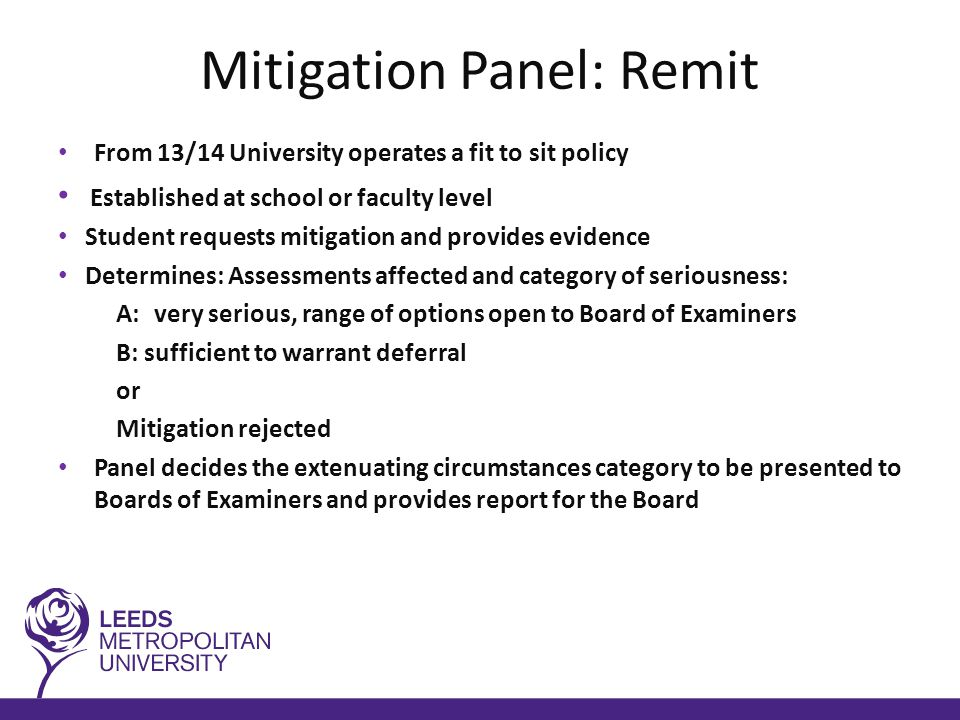 Mitigation Panel: Remit From 13/14 University operates a fit to sit policy Established at school or faculty level Student requests mitigation and provides evidence Determines: Assessments affected and category of seriousness: A:very serious, range of options open to Board of Examiners B: sufficient to warrant deferral or Mitigation rejected Panel decides the extenuating circumstances category to be presented to Boards of Examiners and provides report for the Board