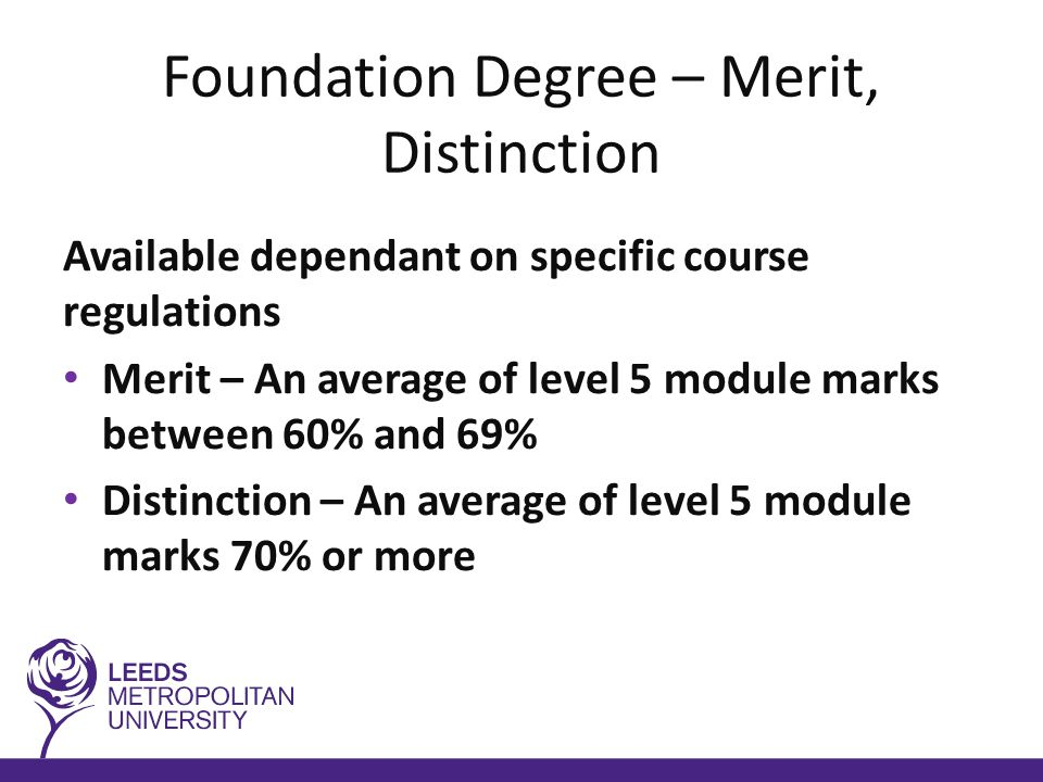 Foundation Degree – Merit, Distinction Available dependant on specific course regulations Merit – An average of level 5 module marks between 60% and 69% Distinction – An average of level 5 module marks 70% or more