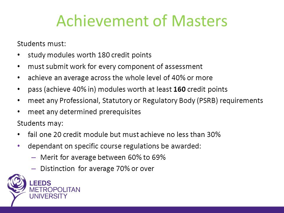 Achievement of Masters Students must: study modules worth 180 credit points must submit work for every component of assessment achieve an average across the whole level of 40% or more pass (achieve 40% in) modules worth at least 160 credit points meet any Professional, Statutory or Regulatory Body (PSRB) requirements meet any determined prerequisites Students may: fail one 20 credit module but must achieve no less than 30% dependant on specific course regulations be awarded: – Merit for average between 60% to 69% – Distinction for average 70% or over