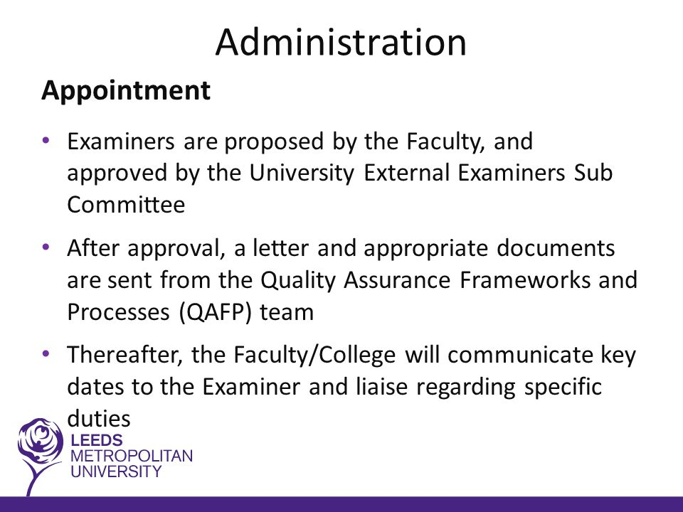 Administration Appointment Examiners are proposed by the Faculty, and approved by the University External Examiners Sub Committee After approval, a letter and appropriate documents are sent from the Quality Assurance Frameworks and Processes (QAFP) team Thereafter, the Faculty/College will communicate key dates to the Examiner and liaise regarding specific duties