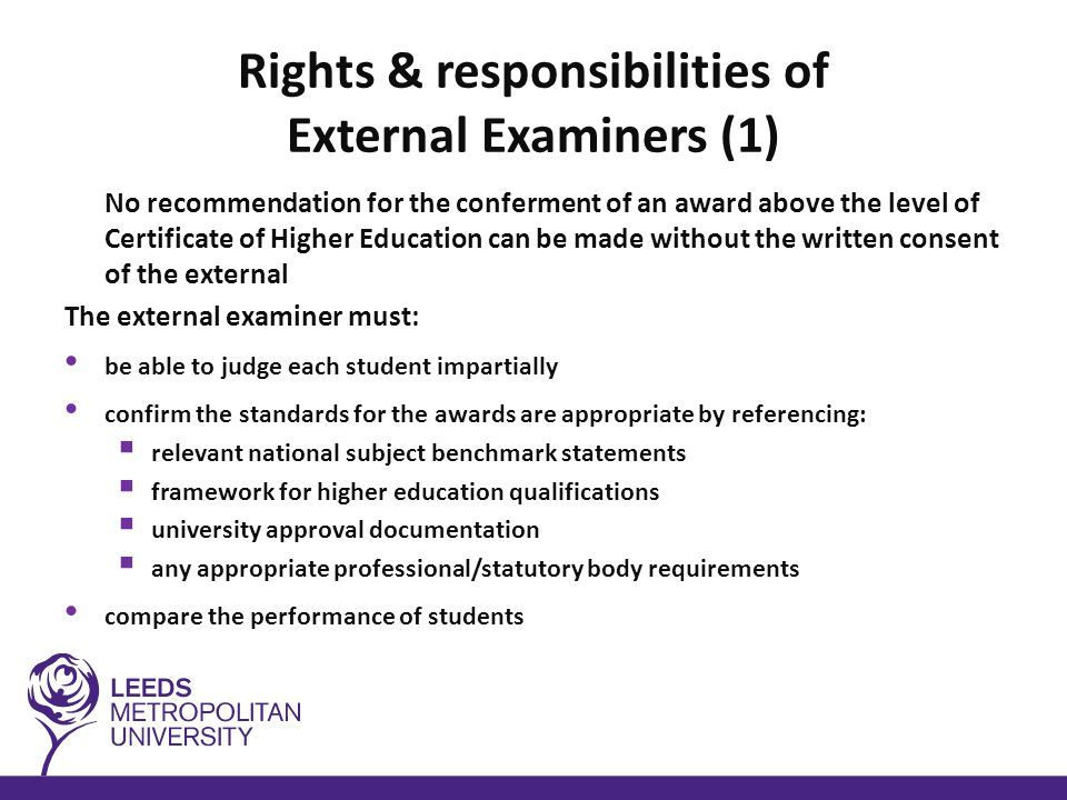 Rights & responsibilities of External Examiners (2) The external examiner must: be consulted about and agree to any major proposed changes to the approved assessment regulations attend examiners meetings – have right of access to all assessed work approve the form and content of proposed examination papers, coursework and other assessment that count towards the award see a sample of the work of all students proposed for the highest available award and for failure Be consulted following an appeal hearing where the decision of the board of examiners is to be changed and an award made to the student or a higher classification is to be awarded