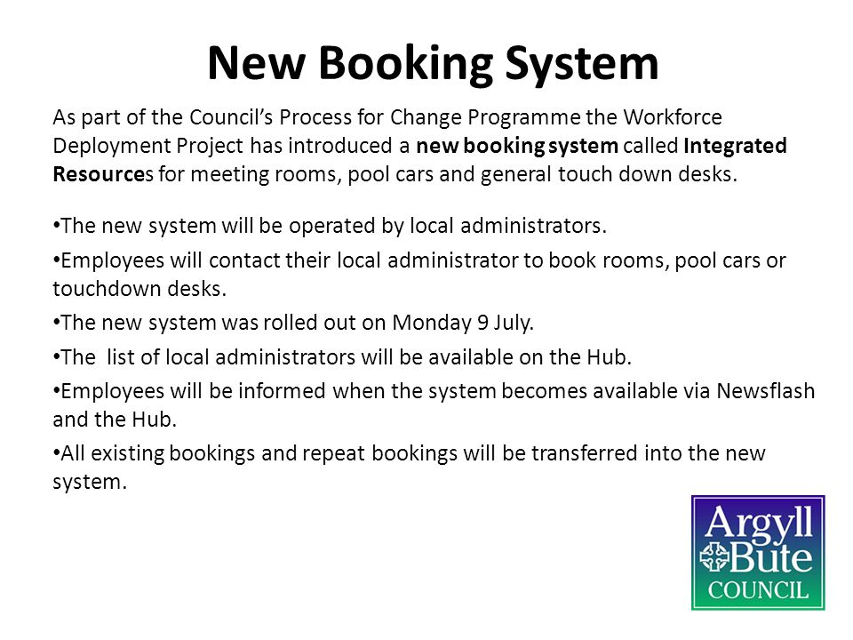 New Booking System As part of the Council's Process for Change Programme the Workforce Deployment Project has introduced a new booking system called Integrated Resources for meeting rooms, pool cars and general touch down desks.