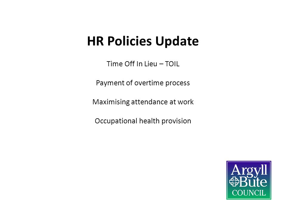 HR Policies Update Time Off In Lieu – TOIL Payment of overtime process Maximising attendance at work Occupational health provision