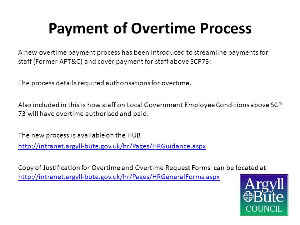 Payment of Overtime Process A new overtime payment process has been introduced to streamline payments for staff (Former APT&C) and cover payment for staff above SCP73: The process details required authorisations for overtime.
