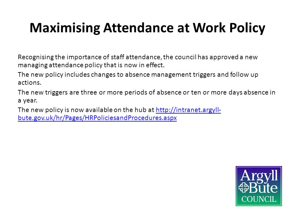 Maximising Attendance at Work Policy Recognising the importance of staff attendance, the council has approved a new managing attendance policy that is now in effect.