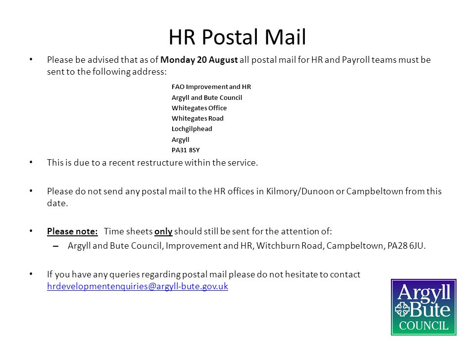 HR Postal Mail Please be advised that as of Monday 20 August all postal mail for HR and Payroll teams must be sent to the following address: FAO Improvement and HR Argyll and Bute Council Whitegates Office Whitegates Road Lochgilphead Argyll PA31 8SY This is due to a recent restructure within the service.