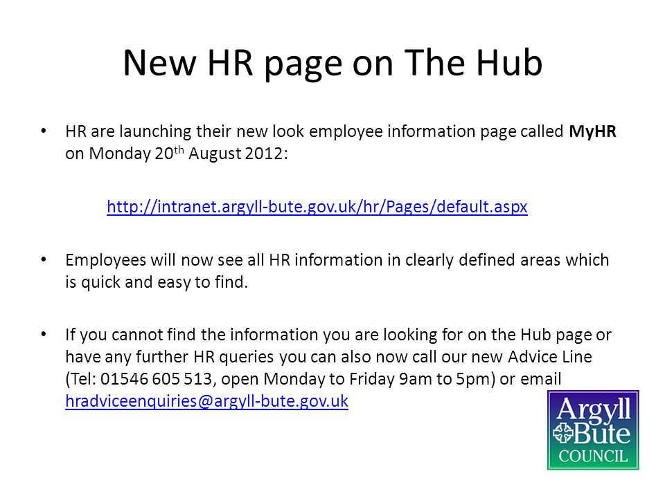 New HR page on The Hub HR are launching their new look employee information page called MyHR on Monday 20 th August 2012: http://intranet.argyll-bute.gov.uk/hr/Pages/default.aspx Employees will now see all HR information in clearly defined areas which is quick and easy to find.