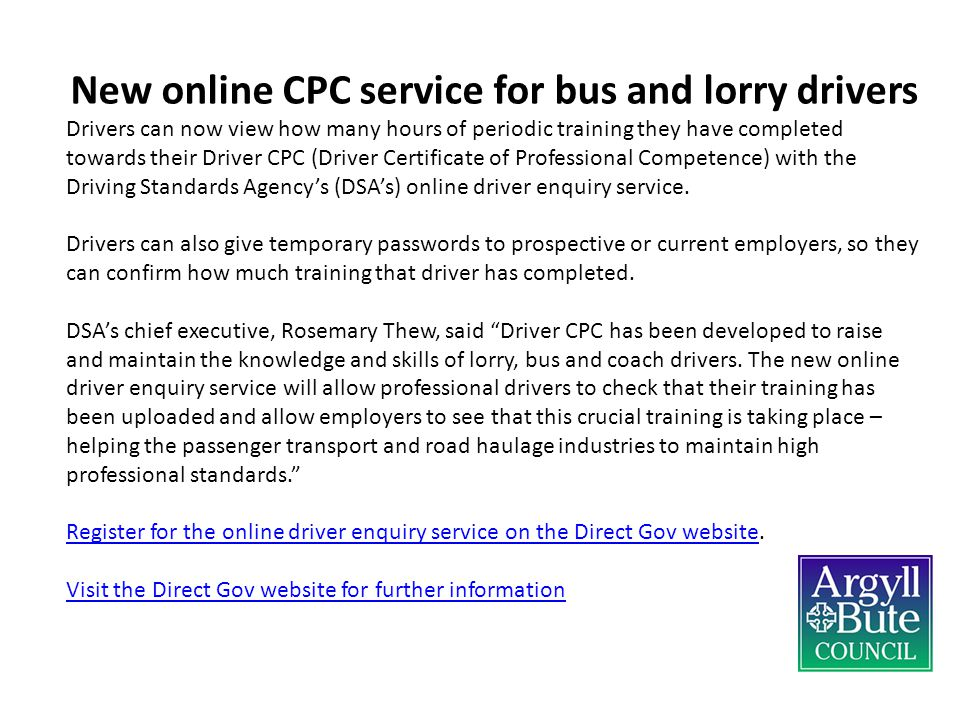 New online CPC service for bus and lorry drivers Drivers can now view how many hours of periodic training they have completed towards their Driver CPC (Driver Certificate of Professional Competence) with the Driving Standards Agency's (DSA's) online driver enquiry service.