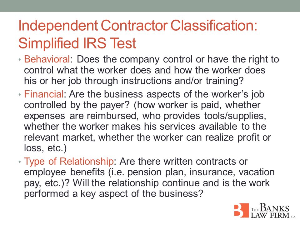 Independent Contractor Classification: Simplified IRS Test Behavioral: Does the company control or have the right to control what the worker does and how the worker does his or her job through instructions and/or training.