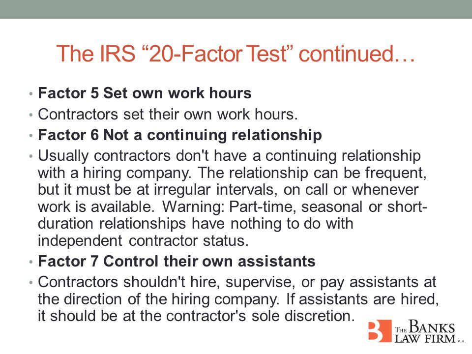 The IRS 20-Factor Test continued… Factor 5 Set own work hours Contractors set their own work hours.