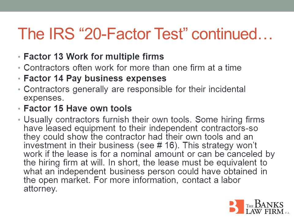 The IRS 20-Factor Test continued… Factor 13 Work for multiple firms Contractors often work for more than one firm at a time Factor 14 Pay business expenses Contractors generally are responsible for their incidental expenses.