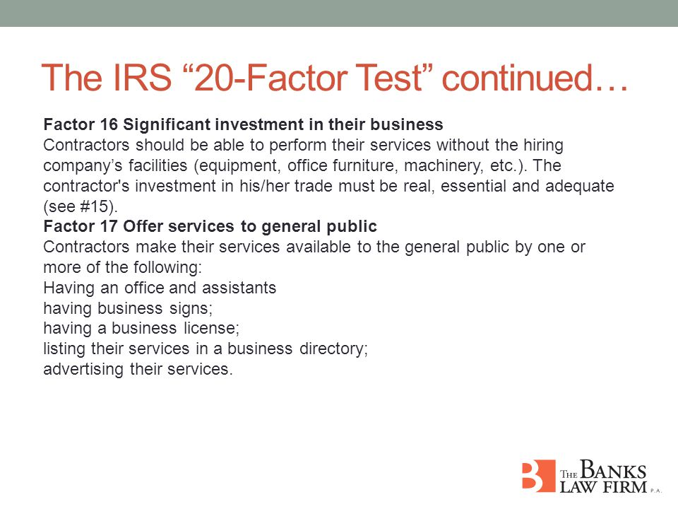 The IRS 20-Factor Test continued… Factor 16 Significant investment in their business Contractors should be able to perform their services without the hiring company's facilities (equipment, office furniture, machinery, etc.).