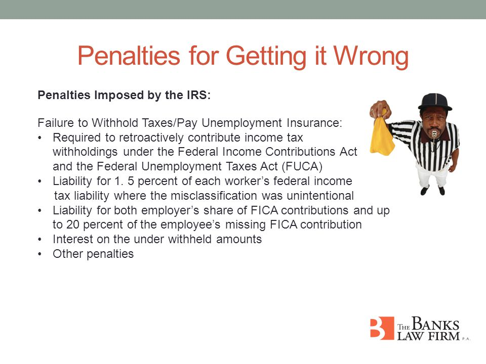Penalties for Getting it Wrong Penalties Imposed by the IRS: Failure to Withhold Taxes/Pay Unemployment Insurance: Required to retroactively contribute income tax withholdings under the Federal Income Contributions Act (FICA) and the Federal Unemployment Taxes Act (FUCA) Liability for 1.