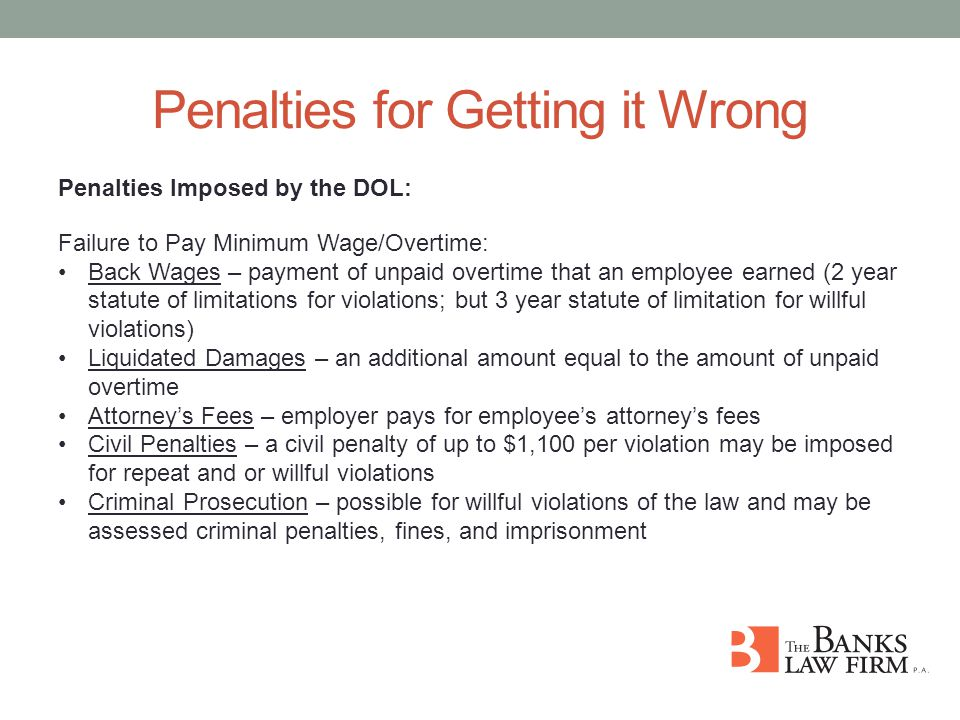 Penalties for Getting it Wrong Penalties Imposed by the DOL: Failure to Pay Minimum Wage/Overtime: Back Wages – payment of unpaid overtime that an employee earned (2 year statute of limitations for violations; but 3 year statute of limitation for willful violations) Liquidated Damages – an additional amount equal to the amount of unpaid overtime Attorney's Fees – employer pays for employee's attorney's fees Civil Penalties – a civil penalty of up to $1,100 per violation may be imposed for repeat and or willful violations Criminal Prosecution – possible for willful violations of the law and may be assessed criminal penalties, fines, and imprisonment