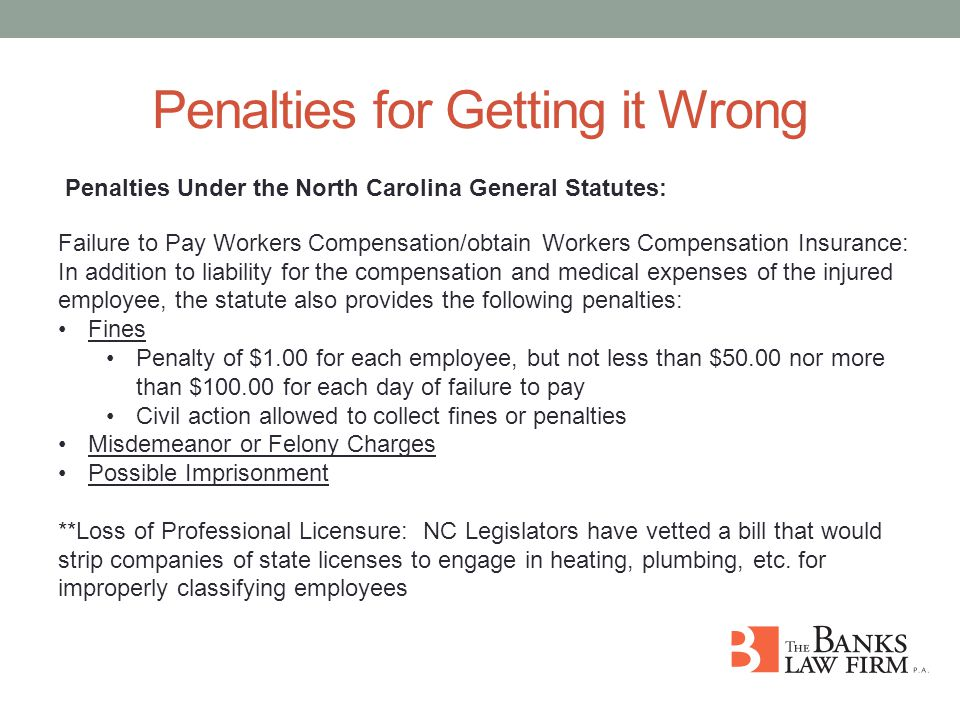 Penalties for Getting it Wrong Penalties Under the North Carolina General Statutes: Failure to Pay Workers Compensation/obtain Workers Compensation Insurance: In addition to liability for the compensation and medical expenses of the injured employee, the statute also provides the following penalties: Fines Penalty of $1.00 for each employee, but not less than $50.00 nor more than $100.00 for each day of failure to pay Civil action allowed to collect fines or penalties Misdemeanor or Felony Charges Possible Imprisonment **Loss of Professional Licensure: NC Legislators have vetted a bill that would strip companies of state licenses to engage in heating, plumbing, etc.