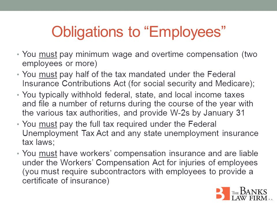 Obligations to Employees You must pay minimum wage and overtime compensation (two employees or more) You must pay half of the tax mandated under the Federal Insurance Contributions Act (for social security and Medicare); You typically withhold federal, state, and local income taxes and file a number of returns during the course of the year with the various tax authorities, and provide W-2s by January 31 You must pay the full tax required under the Federal Unemployment Tax Act and any state unemployment insurance tax laws; You must have workers' compensation insurance and are liable under the Workers' Compensation Act for injuries of employees (you must require subcontractors with employees to provide a certificate of insurance)