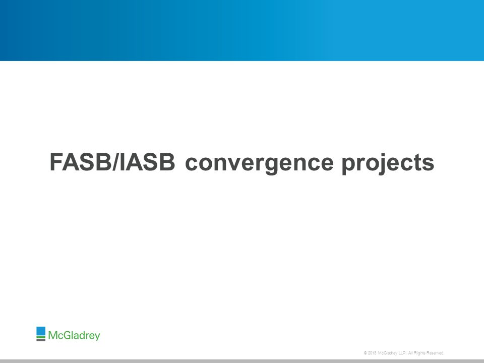 © 2013 McGladrey LLP. All Rights Reserved. FASB/IASB convergence projects