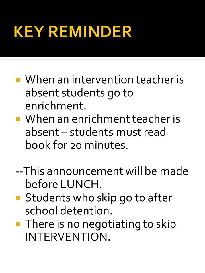  When an intervention teacher is absent students go to enrichment.  When an enrichment teacher is absent – students must read book for 20 minutes. -