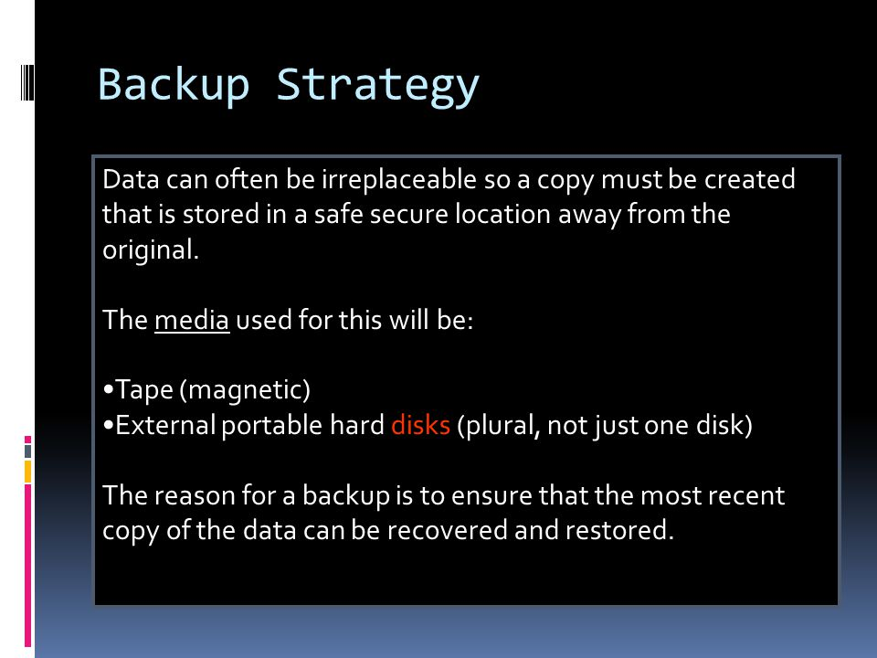 Backup Strategy Data can often be irreplaceable so a copy must be created that is stored in a safe secure location away from the original.