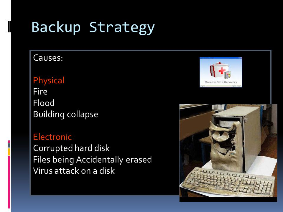 Backup Strategy Causes: Physical Fire Flood Building collapse Electronic Corrupted hard disk Files being Accidentally erased Virus attack on a disk
